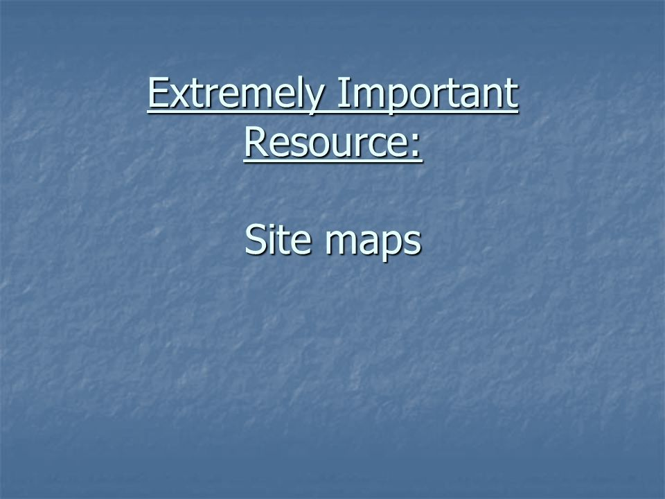 Extremely Important Resource: Site maps Extremely Important Resource: Site maps