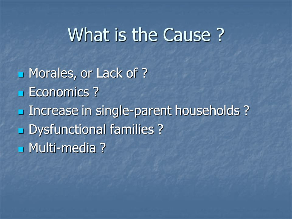 What is the Cause ? Morales, or Lack of ? Morales, or Lack of ? Economics ? Economics ? Increase in single-parent households ? Increase in single-pare