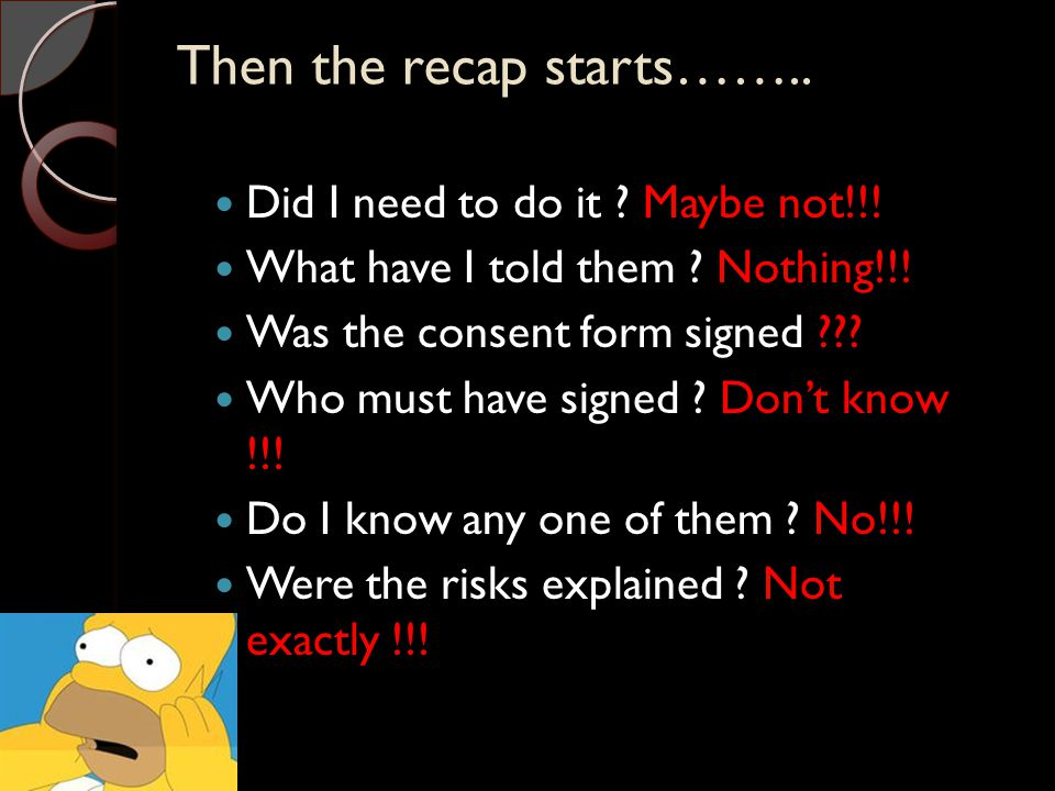 Then the recap starts…….. Did I need to do it ? Maybe not!!! What have I told them ? Nothing!!! Was the consent form signed ??? Who must have signed ?