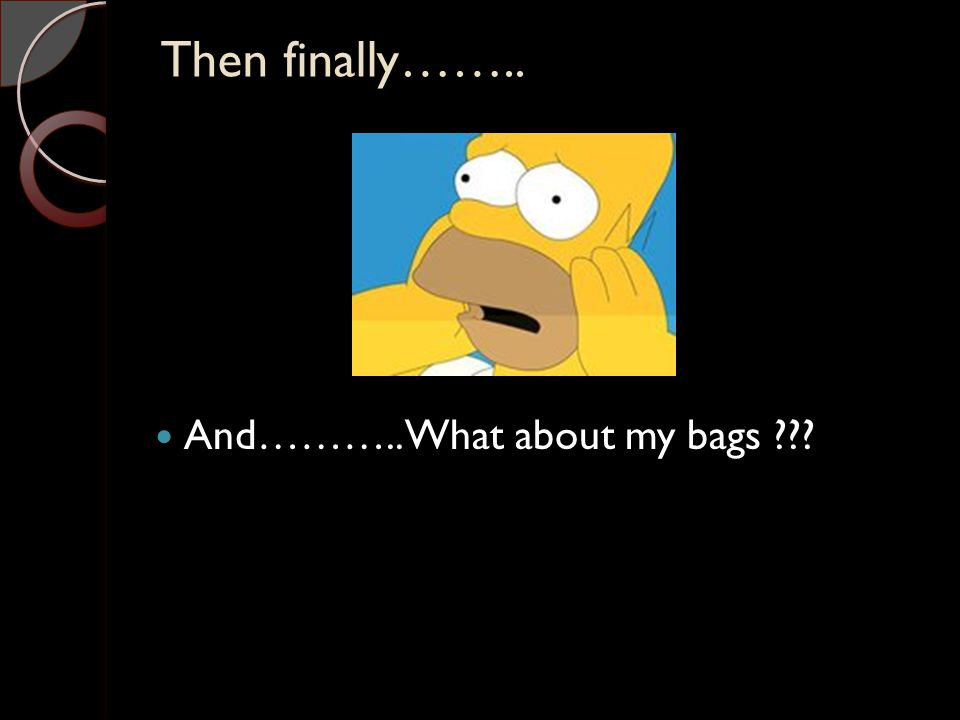 Then finally…….. And……….. What about my bags