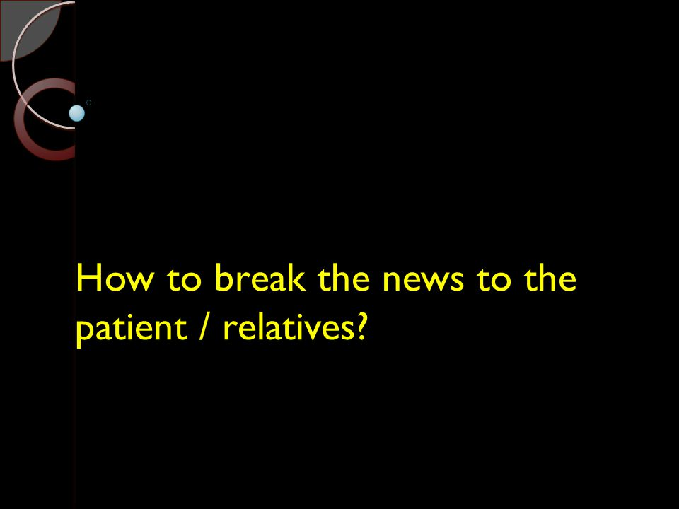 How to break the news to the patient / relatives