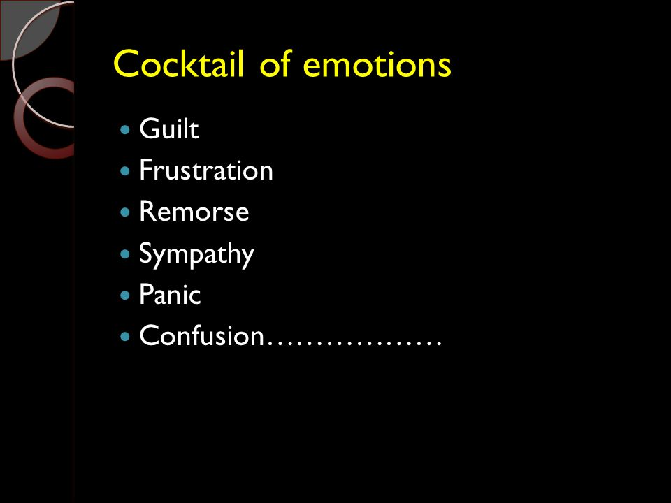 Cocktail of emotions Guilt Frustration Remorse Sympathy Panic Confusion………………