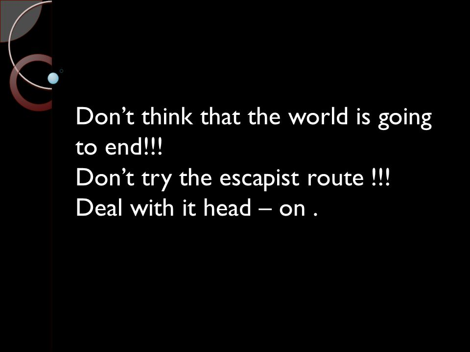 Don't think that the world is going to end!!! Don't try the escapist route !!! Deal with it head – on.