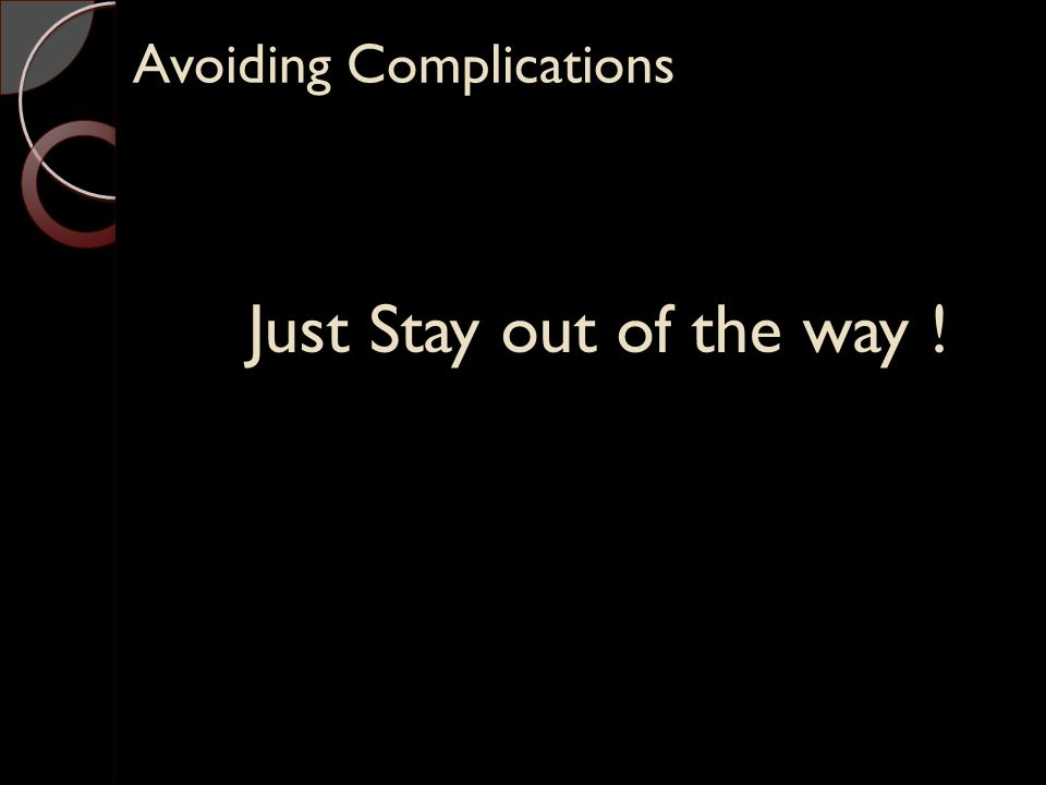 Avoiding Complications Just Stay out of the way !