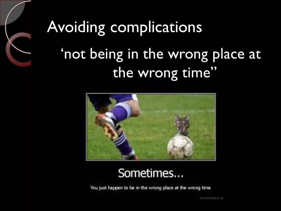 Avoiding complications 'not being in the wrong place at the wrong time