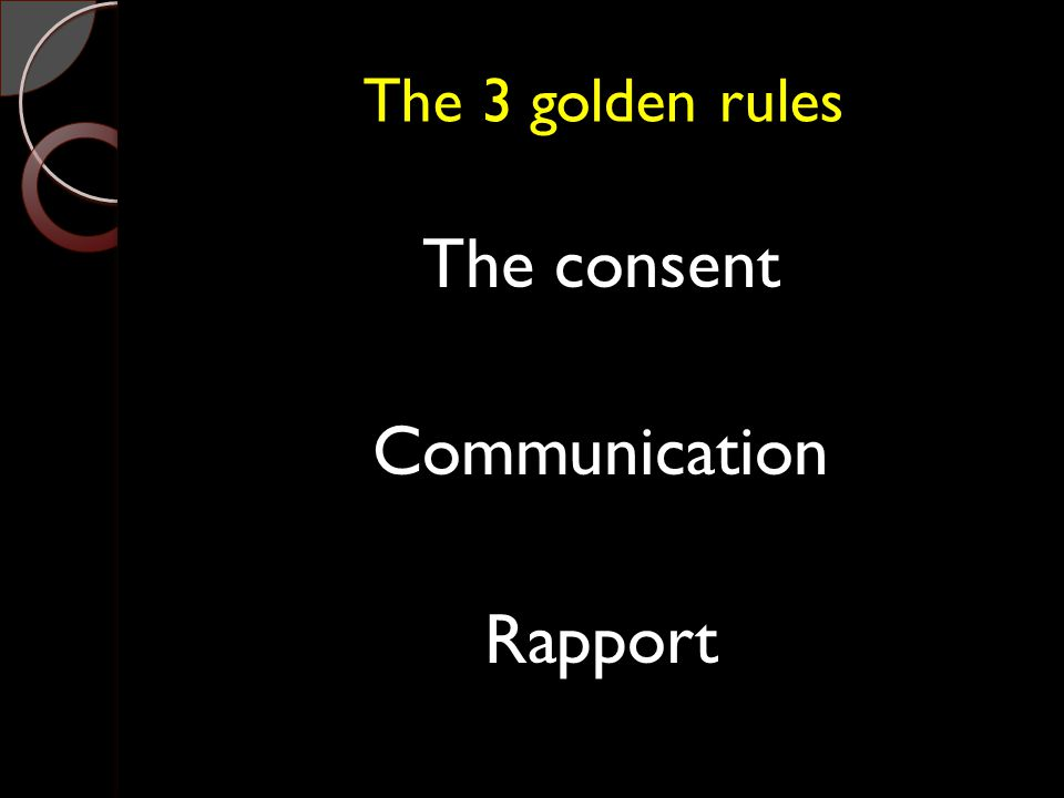 The 3 golden rules The consent Communication Rapport