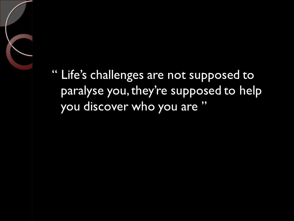 """"""" Life's challenges are not supposed to paralyse you, they're supposed to help you discover who you are """""""