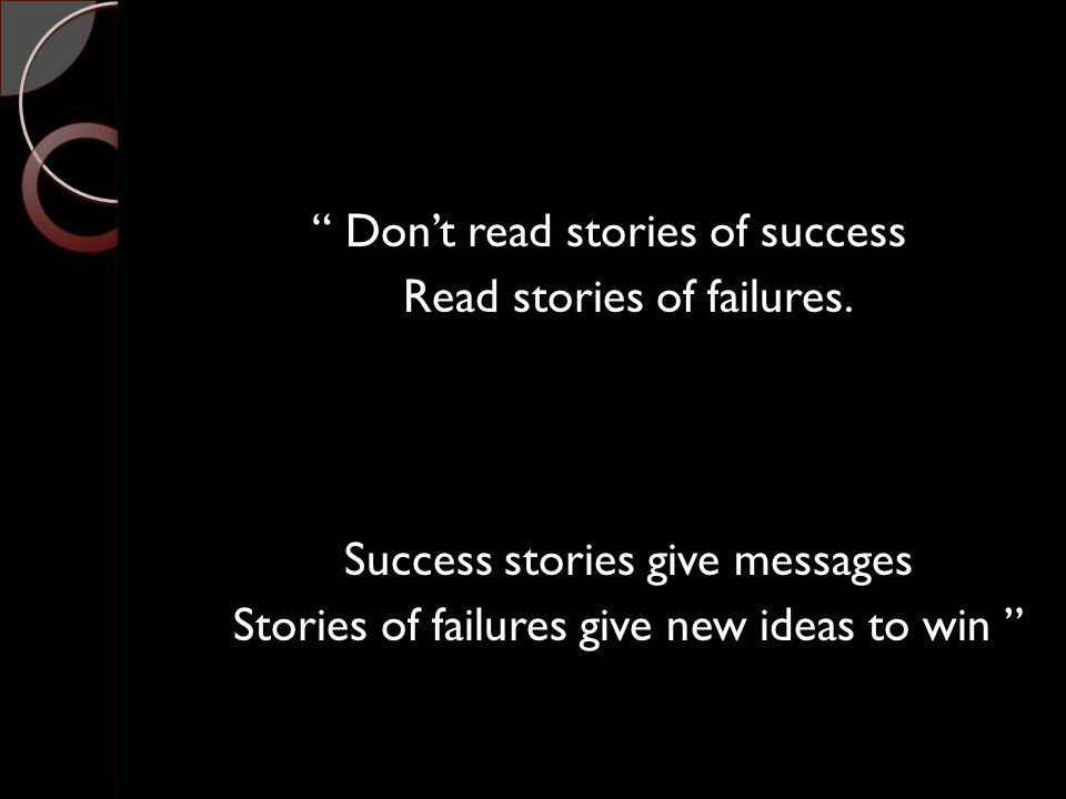 """"""" Don't read stories of success Read stories of failures. Success stories give messages Stories of failures give new ideas to win """""""