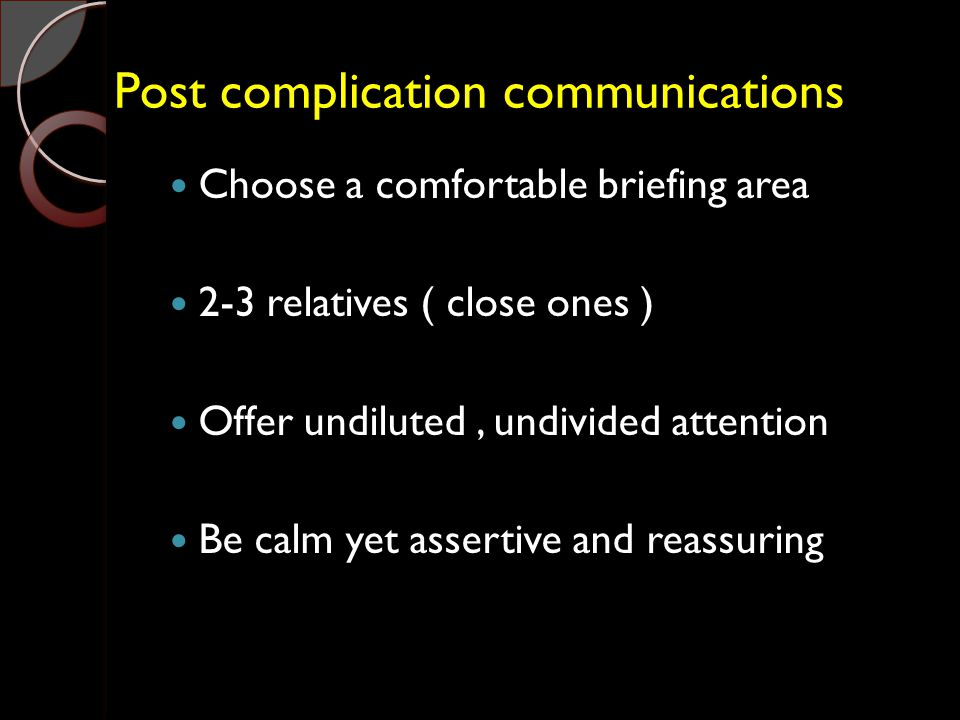 Post complication communications Choose a comfortable briefing area 2-3 relatives ( close ones ) Offer undiluted, undivided attention Be calm yet asse