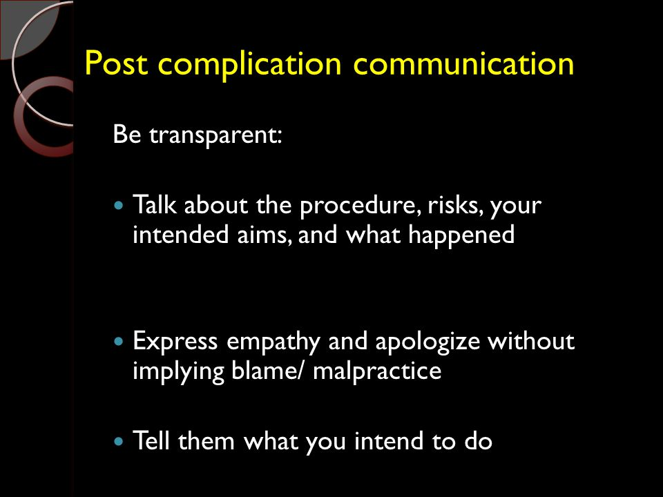 Post complication communication Be transparent: Talk about the procedure, risks, your intended aims, and what happened Express empathy and apologize without implying blame/ malpractice Tell them what you intend to do