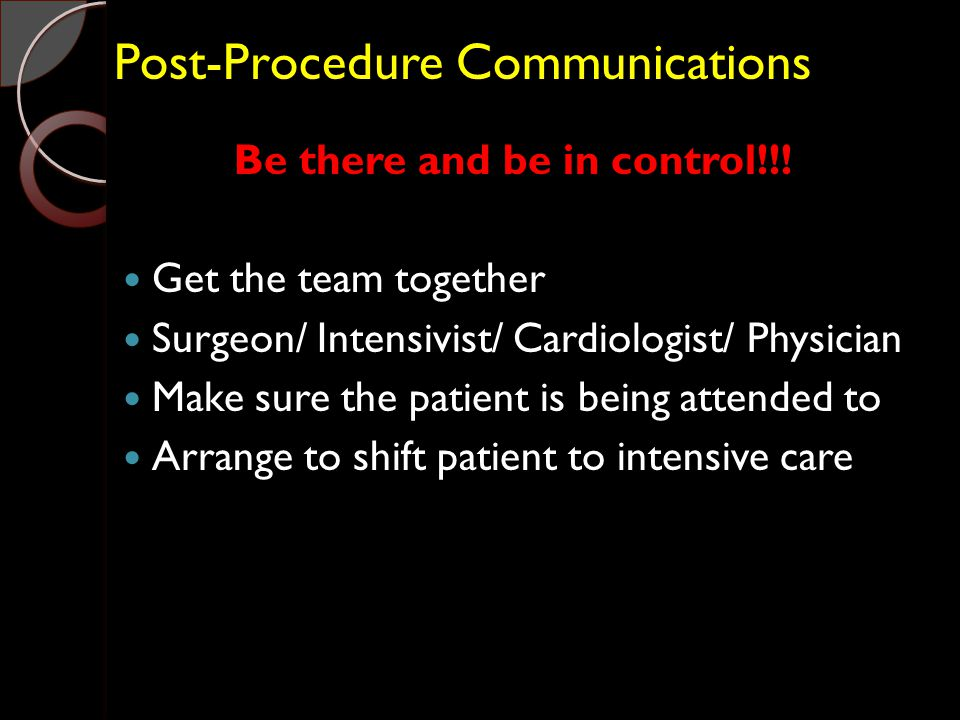 Post-Procedure Communications Be there and be in control!!! Get the team together Surgeon/ Intensivist/ Cardiologist/ Physician Make sure the patient