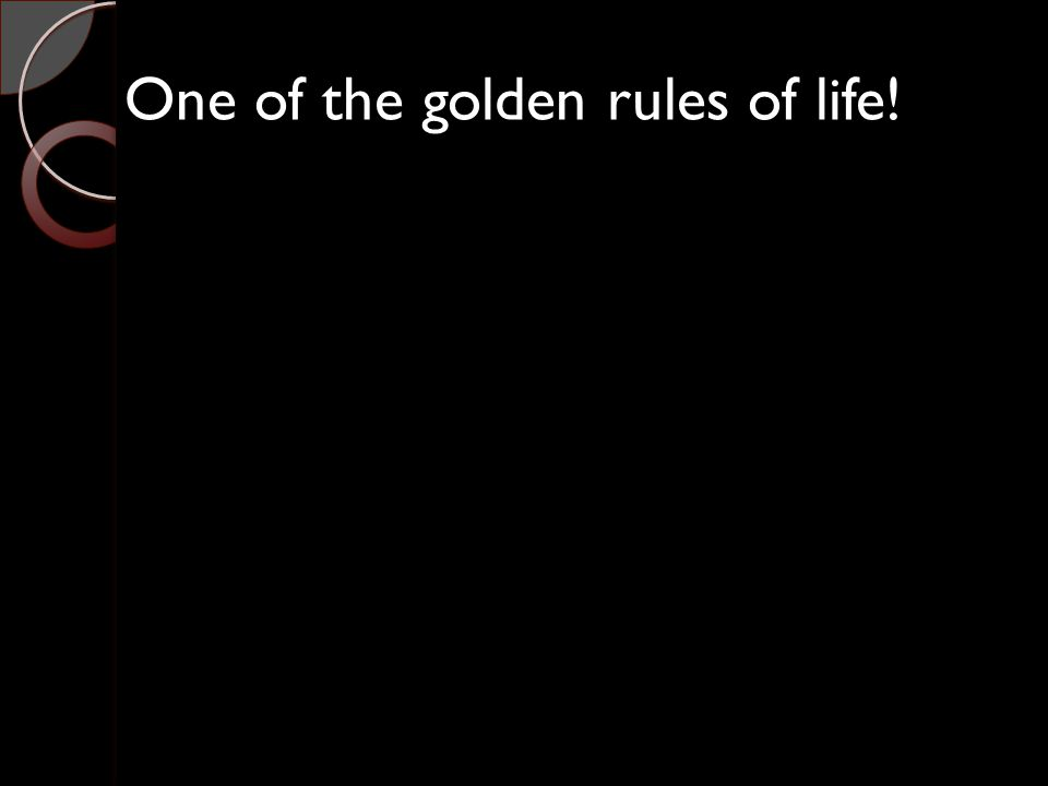 One of the golden rules of life!
