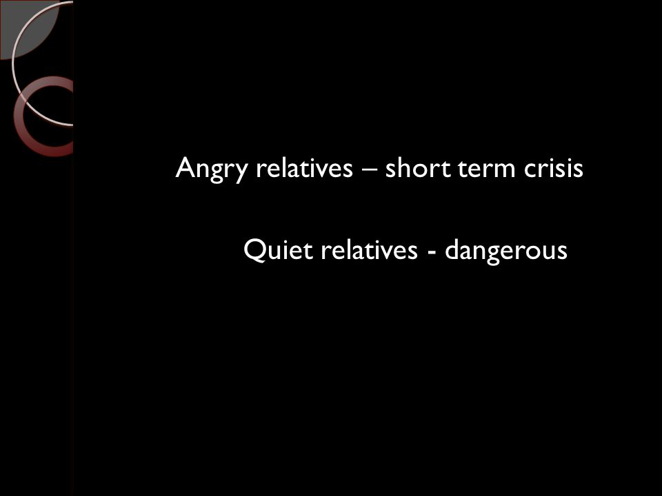 Angry relatives – short term crisis Quiet relatives - dangerous