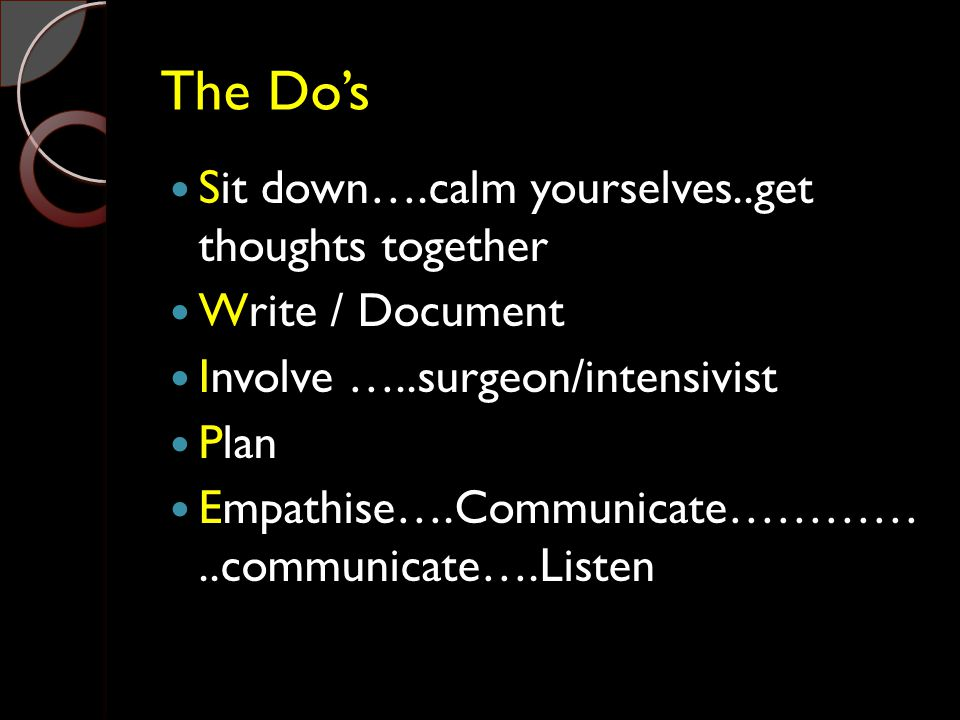 The Do's Sit down….calm yourselves..get thoughts together Write / Document Involve …..surgeon/intensivist Plan Empathise….Communicate…………..communicate
