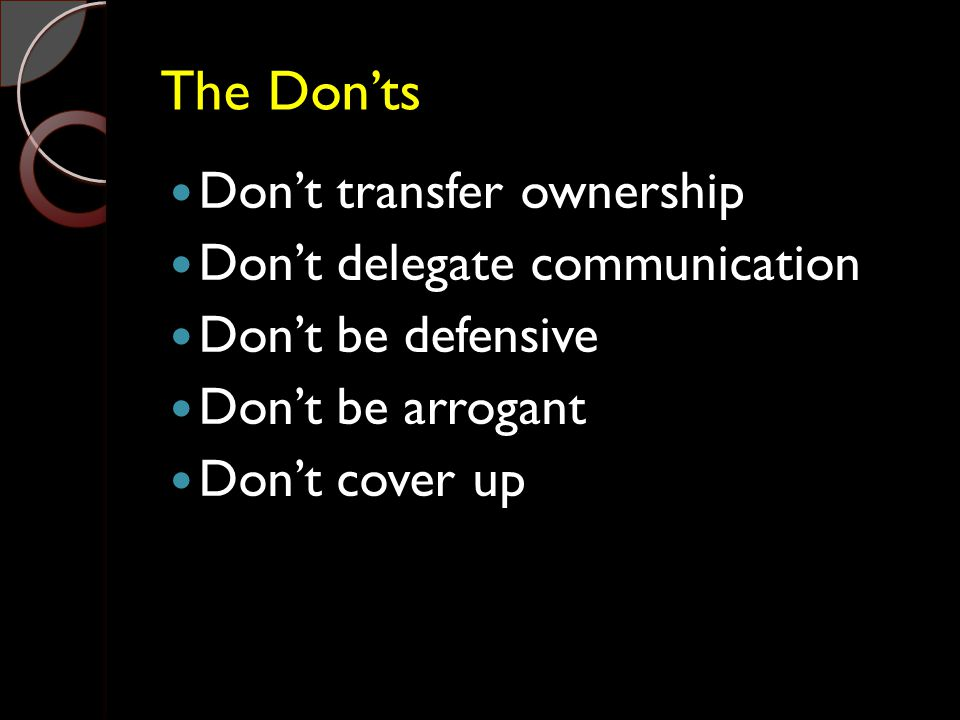 The Don'ts Don't transfer ownership Don't delegate communication Don't be defensive Don't be arrogant Don't cover up