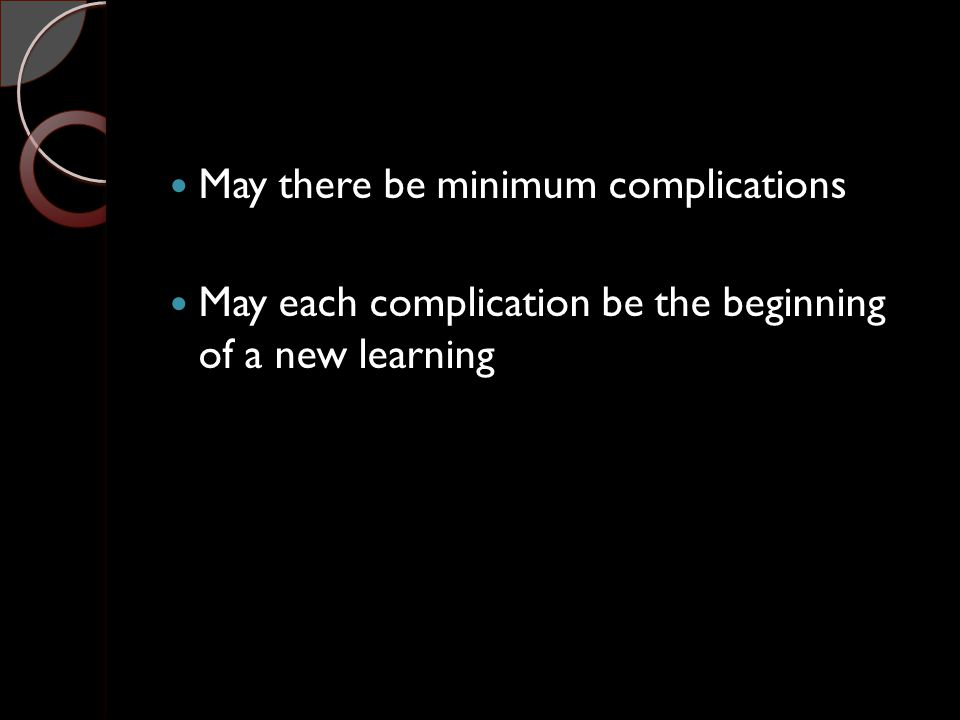 May there be minimum complications May each complication be the beginning of a new learning