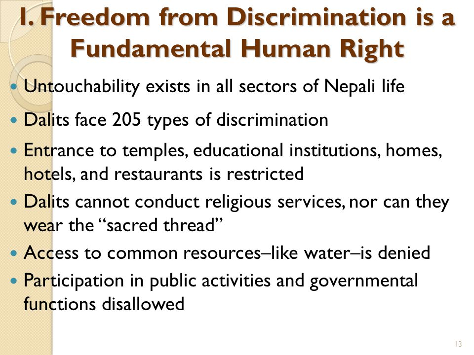 Untouchability exists in all sectors of Nepali life Dalits face 205 types of discrimination Entrance to temples, educational institutions, homes, hotels, and restaurants is restricted Dalits cannot conduct religious services, nor can they wear the sacred thread Access to common resources–like water–is denied Participation in public activities and governmental functions disallowed I.