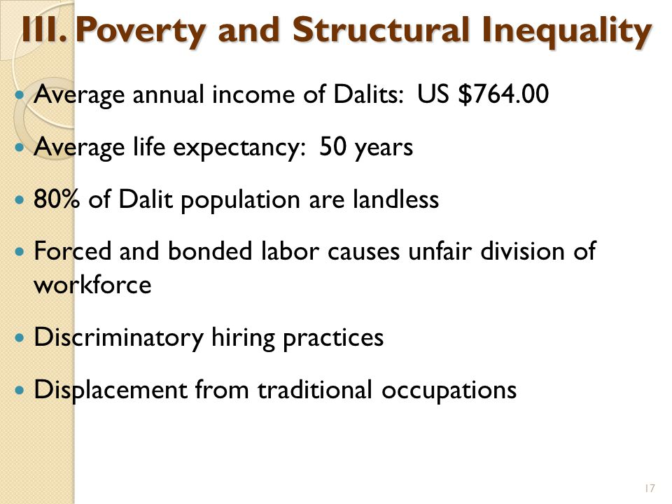 III. Poverty and Structural Inequality Average annual income of Dalits: US $764.00 Average life expectancy: 50 years 80% of Dalit population are landl