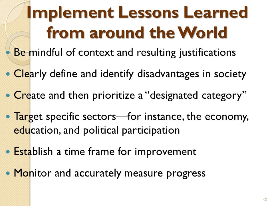 Implement Lessons Learned from around the World Be mindful of context and resulting justifications Clearly define and identify disadvantages in society Create and then prioritize a designated category Target specific sectors—for instance, the economy, education, and political participation Establish a time frame for improvement Monitor and accurately measure progress 30