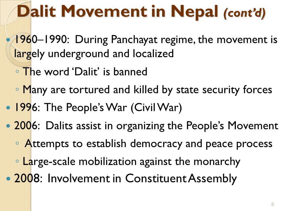 Dalit Movement in Nepal (cont'd) 1960–1990: During Panchayat regime, the movement is largely underground and localized ◦ The word 'Dalit' is banned ◦ Many are tortured and killed by state security forces 1996: The People's War (Civil War) 2006: Dalits assist in organizing the People's Movement ◦ Attempts to establish democracy and peace process ◦ Large-scale mobilization against the monarchy 2008: Involvement in Constituent Assembly 8