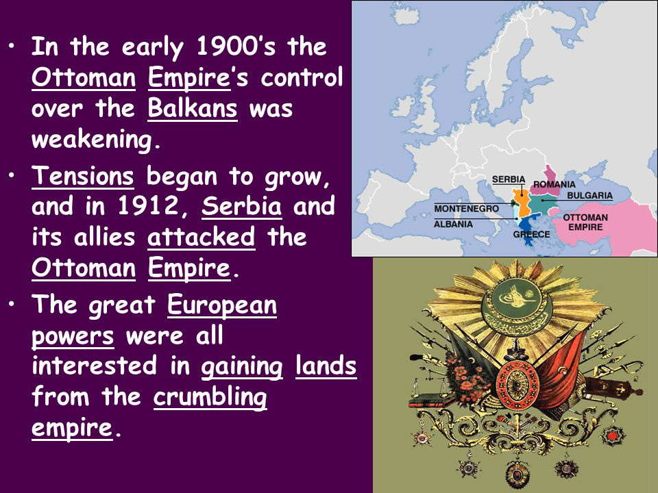 In the early 1900's the Ottoman Empire's control over the Balkans was weakening.