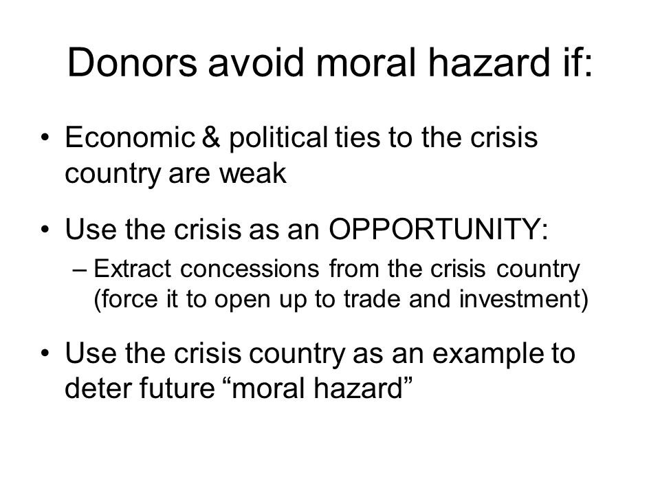 Donors avoid moral hazard if: Economic & political ties to the crisis country are weak Use the crisis as an OPPORTUNITY: –Extract concessions from the crisis country (force it to open up to trade and investment) Use the crisis country as an example to deter future moral hazard