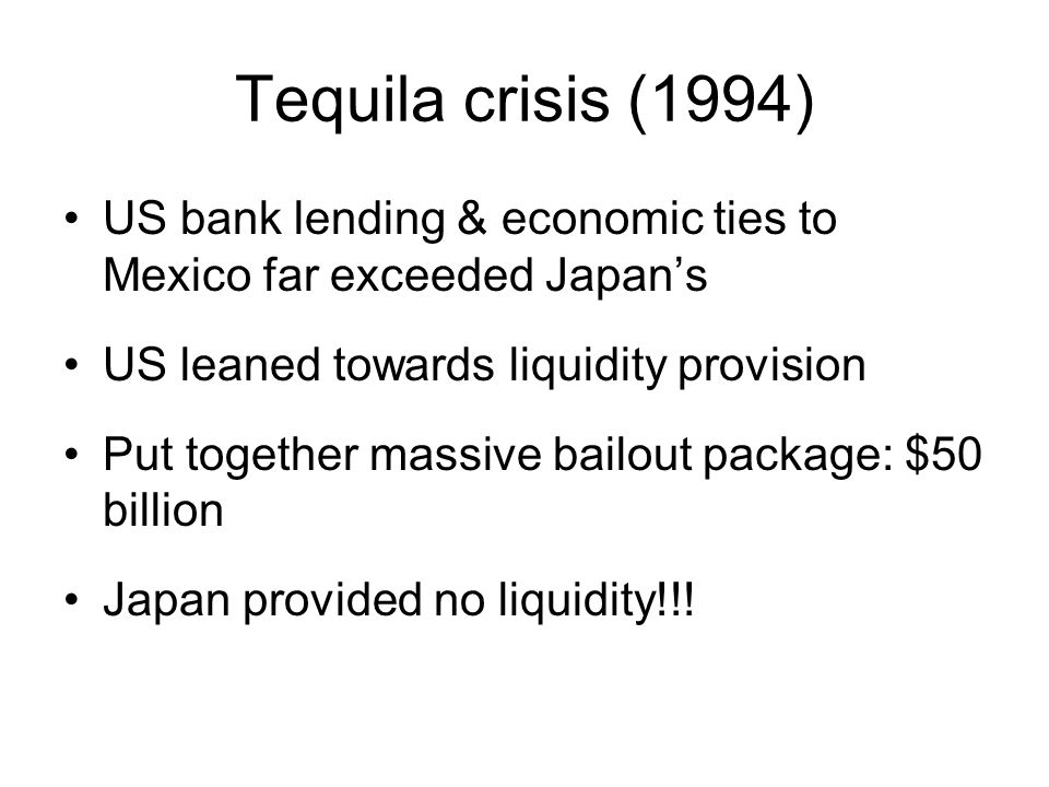 Tequila crisis (1994) US bank lending & economic ties to Mexico far exceeded Japan's US leaned towards liquidity provision Put together massive bailout package: $50 billion Japan provided no liquidity!!!