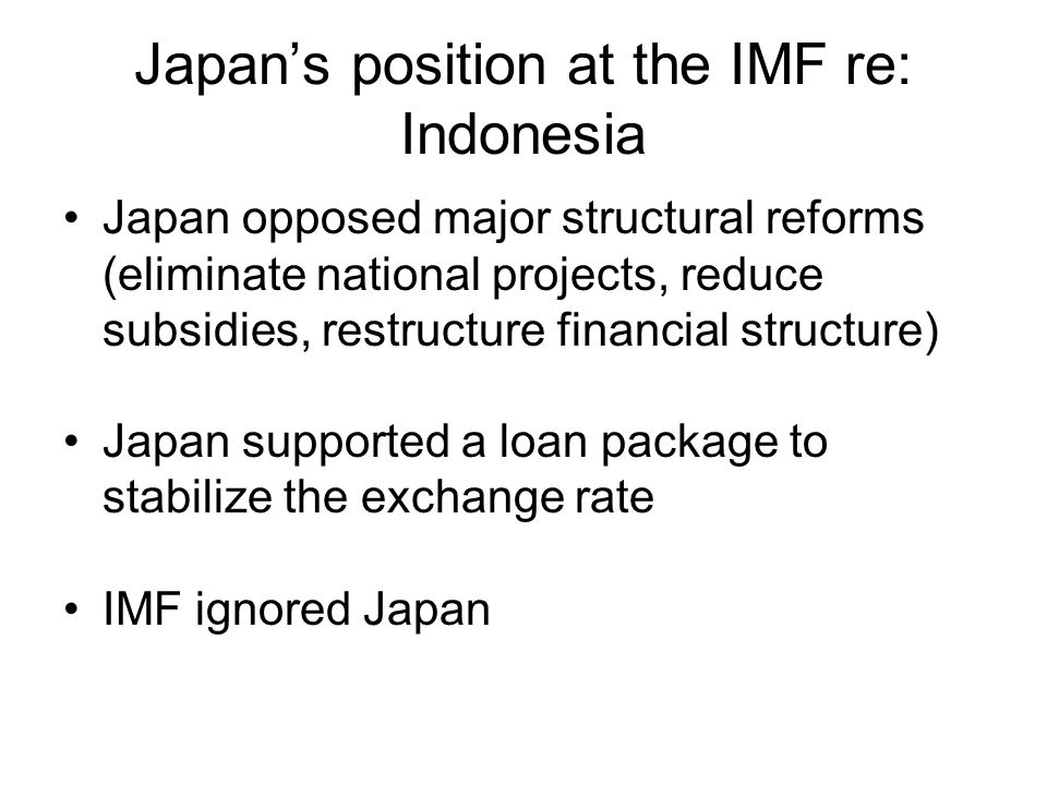 Japan's position at the IMF re: Indonesia Japan opposed major structural reforms (eliminate national projects, reduce subsidies, restructure financial structure) Japan supported a loan package to stabilize the exchange rate IMF ignored Japan