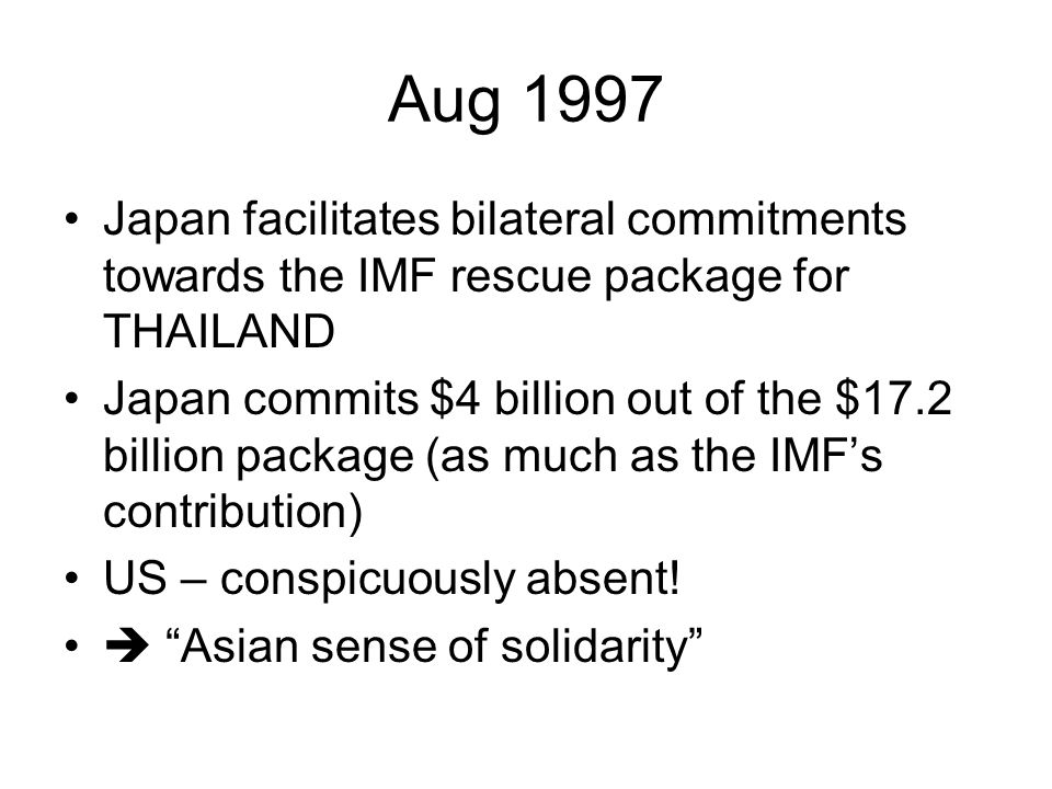 Aug 1997 Japan facilitates bilateral commitments towards the IMF rescue package for THAILAND Japan commits $4 billion out of the $17.2 billion package (as much as the IMF's contribution) US – conspicuously absent.
