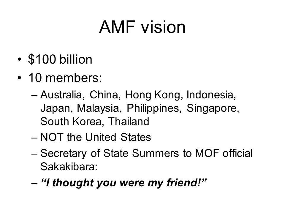 AMF vision $100 billion 10 members: –Australia, China, Hong Kong, Indonesia, Japan, Malaysia, Philippines, Singapore, South Korea, Thailand –NOT the United States –Secretary of State Summers to MOF official Sakakibara: – I thought you were my friend!