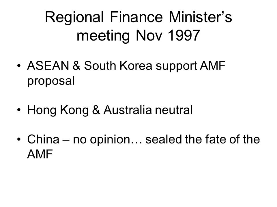 Regional Finance Minister's meeting Nov 1997 ASEAN & South Korea support AMF proposal Hong Kong & Australia neutral China – no opinion… sealed the fate of the AMF