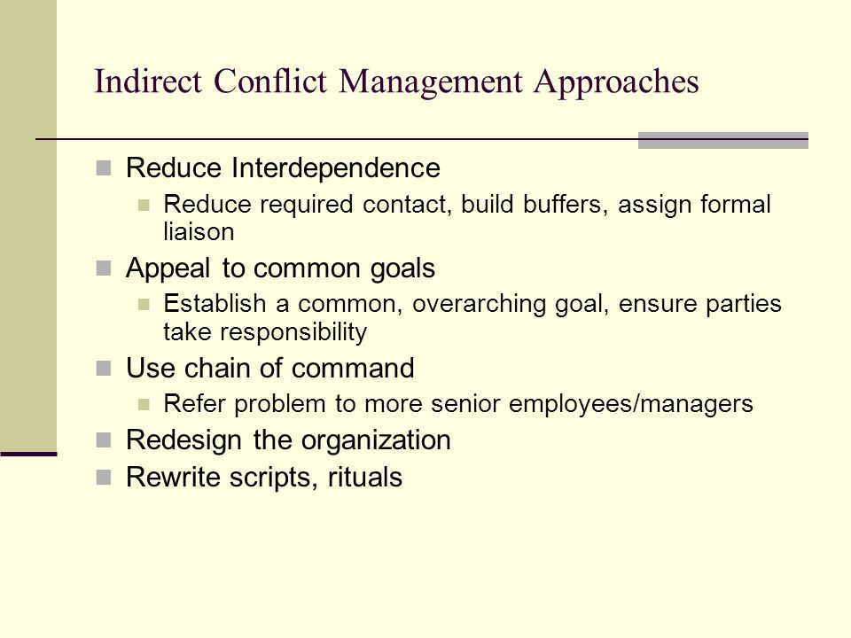 Indirect Conflict Management Approaches Reduce Interdependence Reduce required contact, build buffers, assign formal liaison Appeal to common goals Es