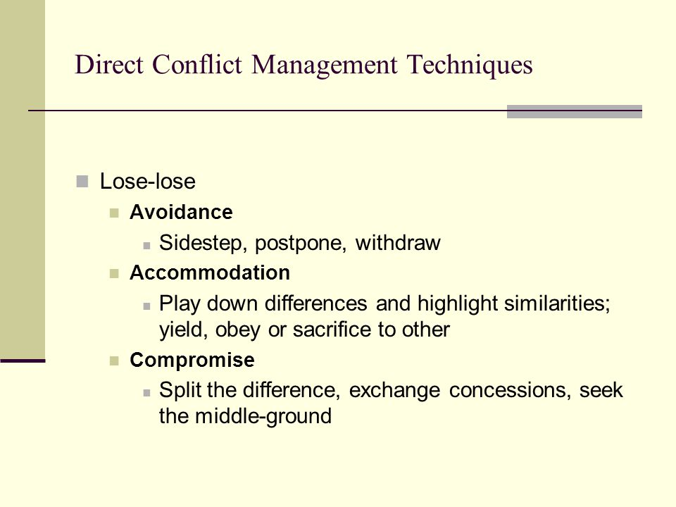 Direct Conflict Management Techniques Lose-lose Avoidance Sidestep, postpone, withdraw Accommodation Play down differences and highlight similarities;