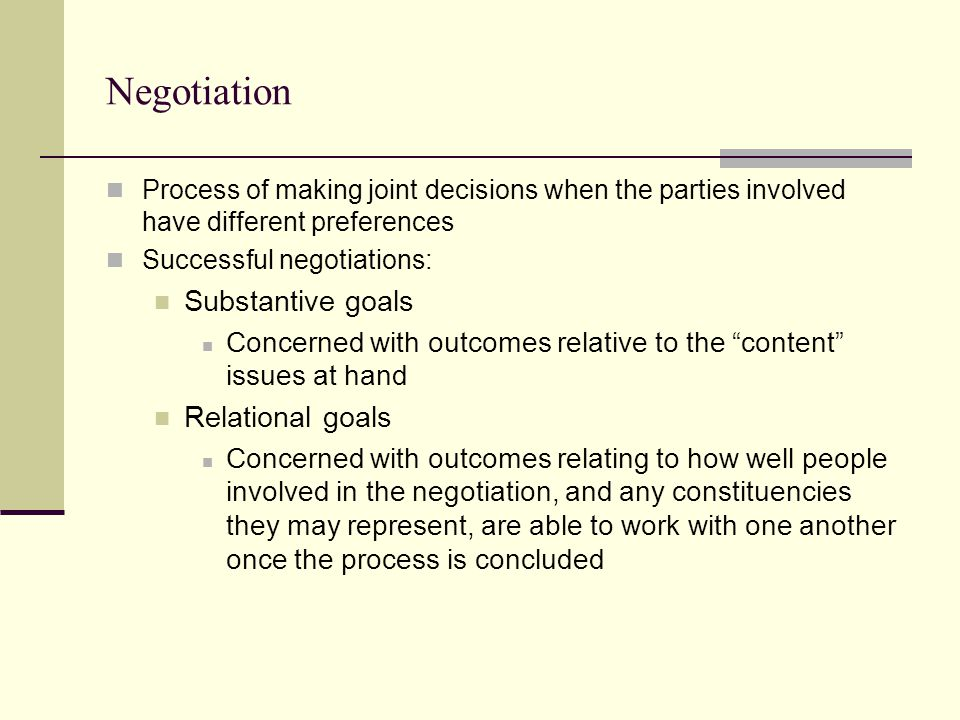 Negotiation Process of making joint decisions when the parties involved have different preferences Successful negotiations: Substantive goals Concerned with outcomes relative to the content issues at hand Relational goals Concerned with outcomes relating to how well people involved in the negotiation, and any constituencies they may represent, are able to work with one another once the process is concluded