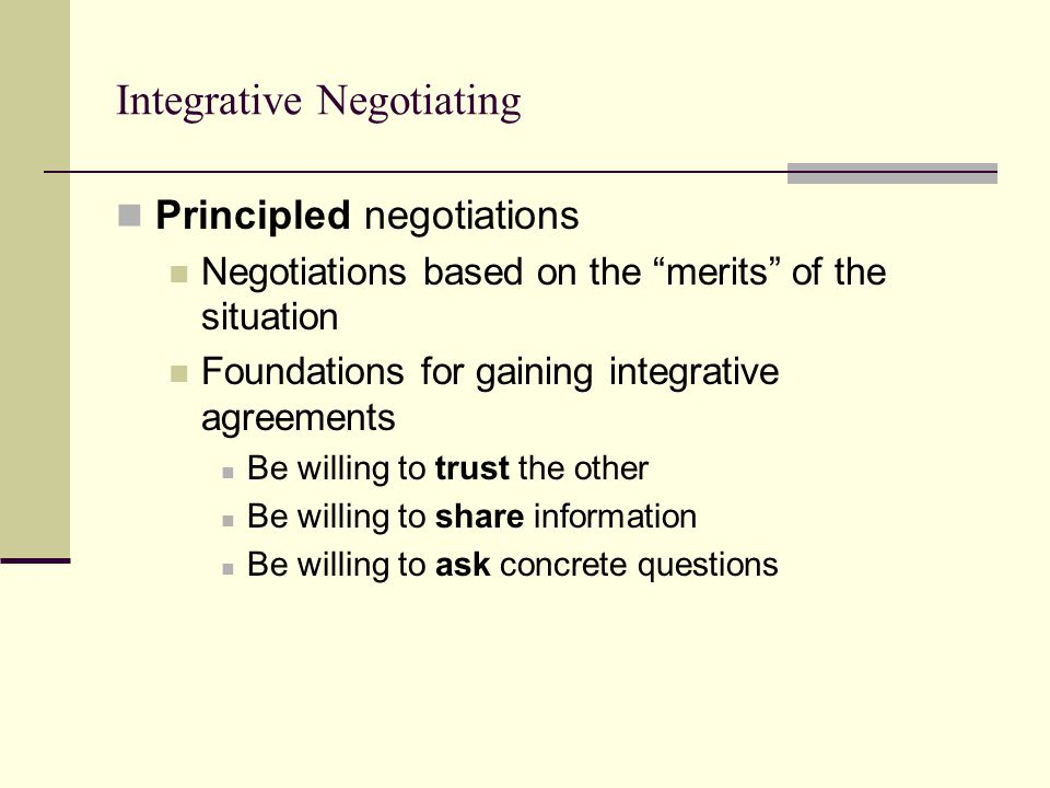 Integrative Negotiating Principled negotiations Negotiations based on the merits of the situation Foundations for gaining integrative agreements Be willing to trust the other Be willing to share information Be willing to ask concrete questions