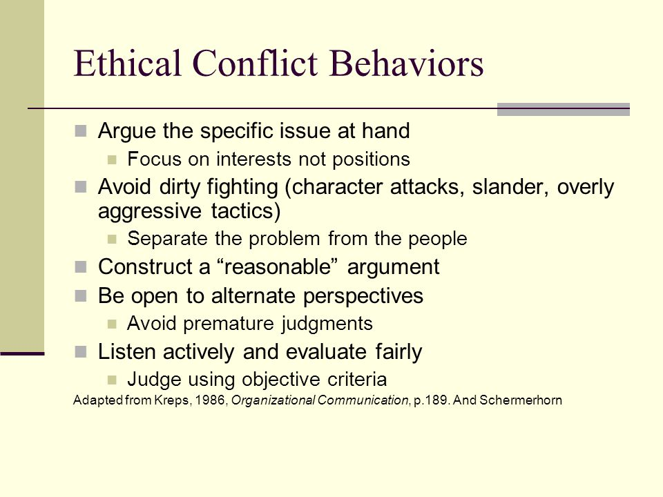 Ethical Conflict Behaviors Argue the specific issue at hand Focus on interests not positions Avoid dirty fighting (character attacks, slander, overly