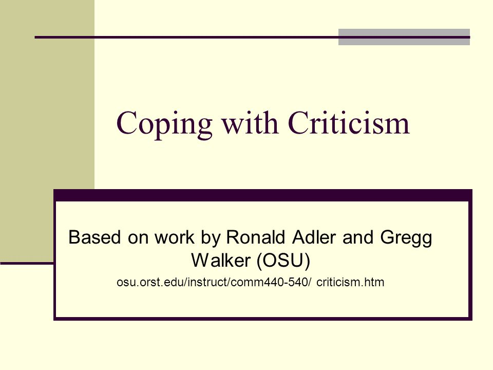 Coping with Criticism Based on work by Ronald Adler and Gregg Walker (OSU) osu.orst.edu/instruct/comm440-540/ criticism.htm