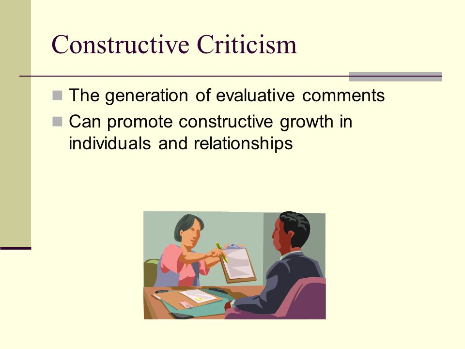 Constructive Criticism The generation of evaluative comments Can promote constructive growth in individuals and relationships