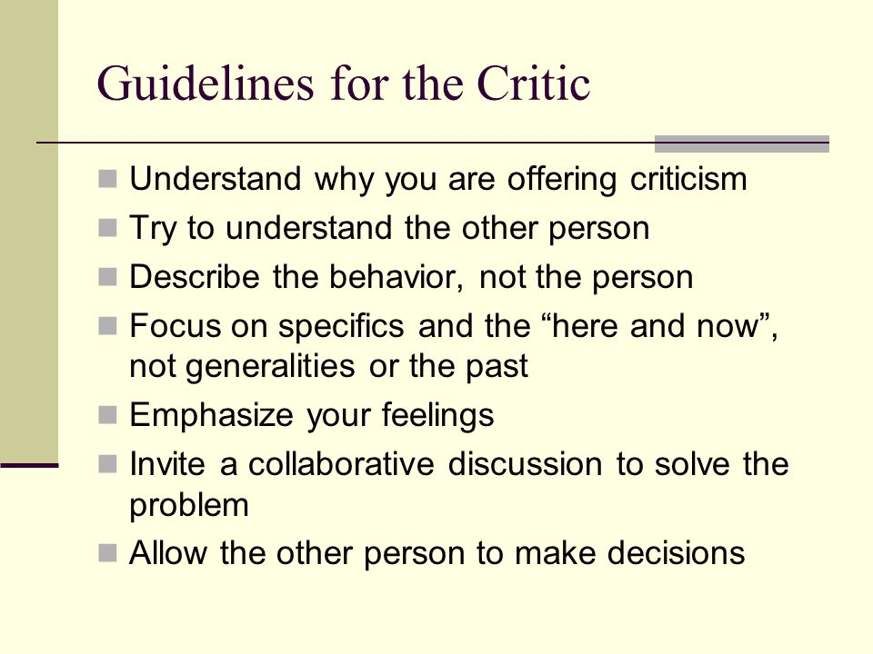 Guidelines for the Critic Understand why you are offering criticism Try to understand the other person Describe the behavior, not the person Focus on