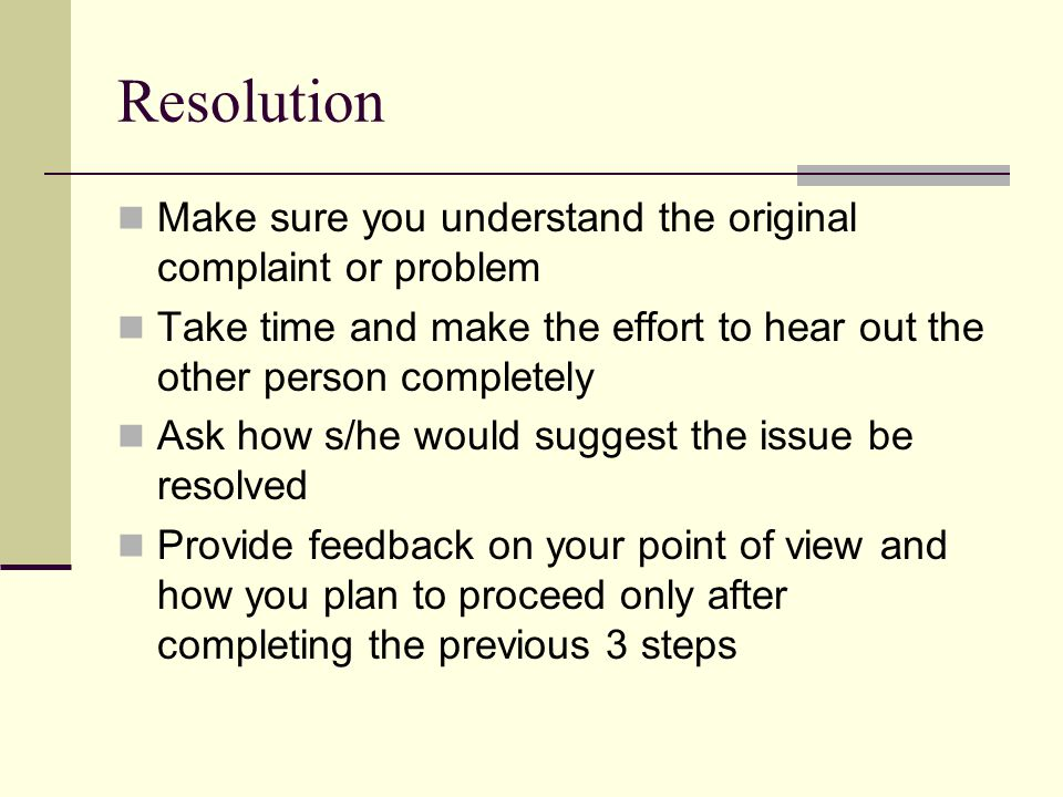 Resolution Make sure you understand the original complaint or problem Take time and make the effort to hear out the other person completely Ask how s/he would suggest the issue be resolved Provide feedback on your point of view and how you plan to proceed only after completing the previous 3 steps