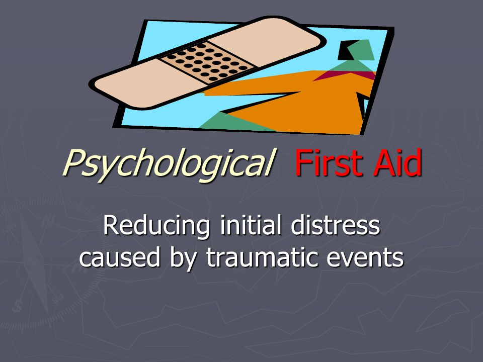 Psychological First Aid Reducing initial distress caused by traumatic events