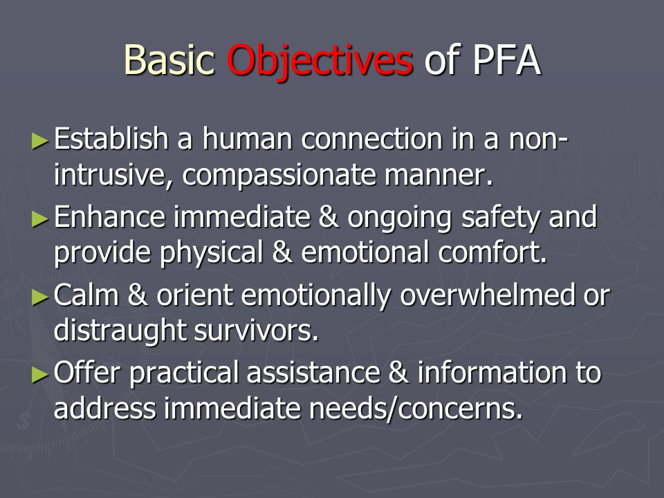 Basic Objectives of PFA ► Establish a human connection in a non- intrusive, compassionate manner.