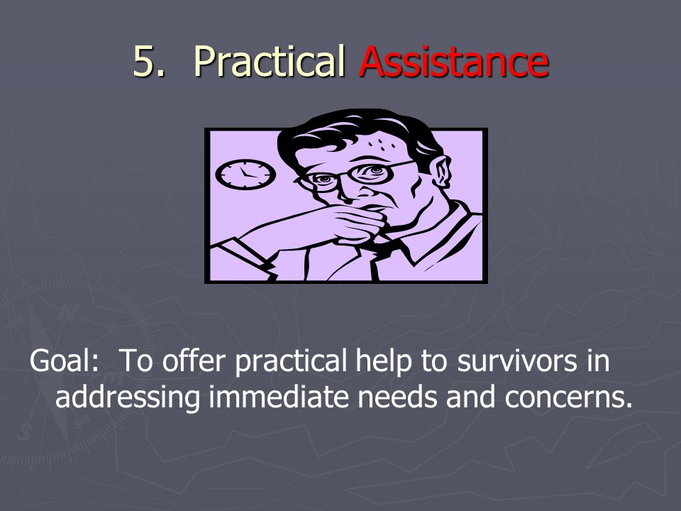 5. Practical Assistance Goal: To offer practical help to survivors in addressing immediate needs and concerns.