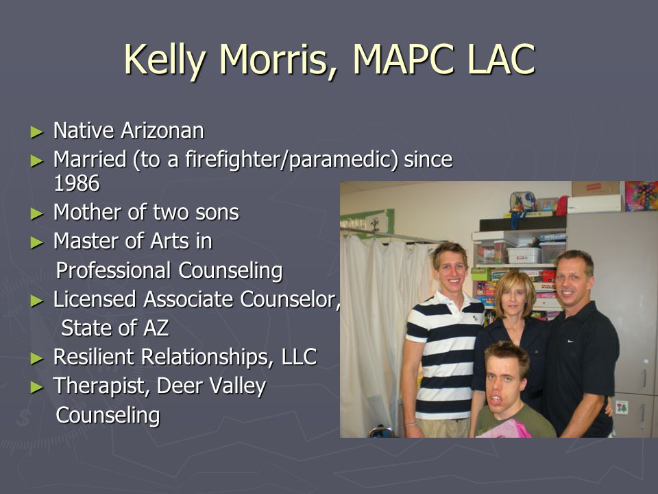 Kelly Morris, MAPC LAC ► Native Arizonan ► Married (to a firefighter/paramedic) since 1986 ► Mother of two sons ► Master of Arts in Professional Counseling Professional Counseling ► Licensed Associate Counselor, State of AZ ► Resilient Relationships, LLC ► Therapist, Deer Valley Counseling Counseling