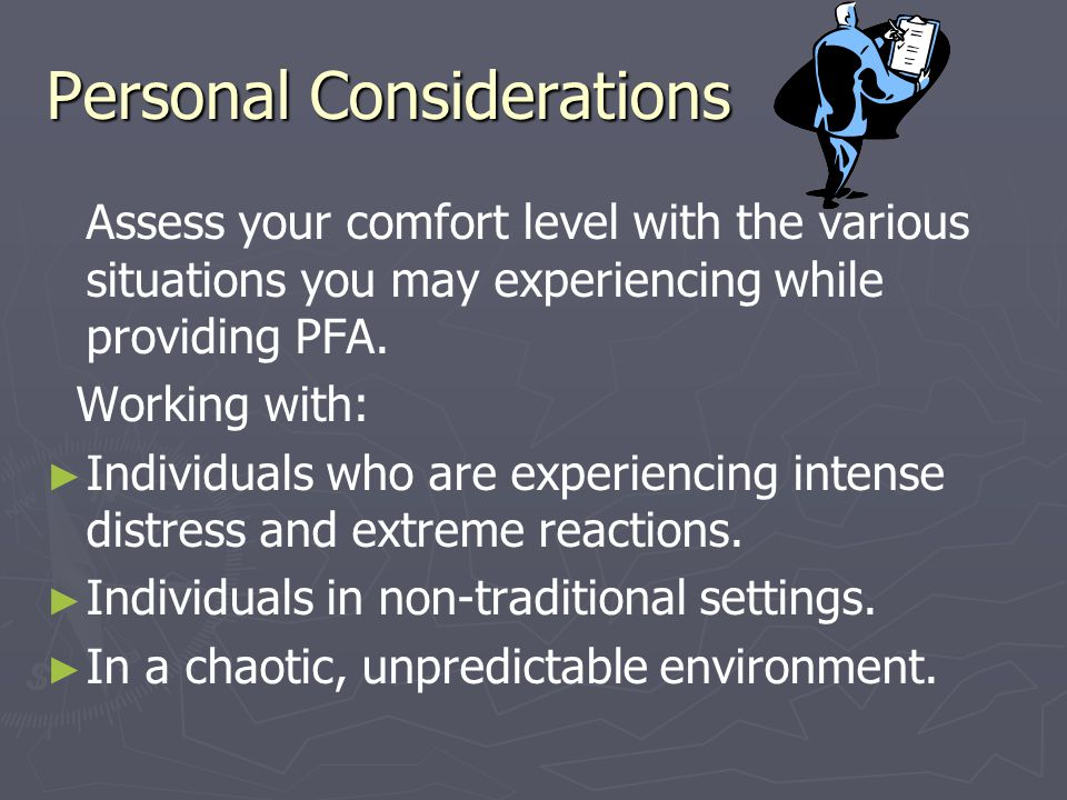 Personal Considerations Assess your comfort level with the various situations you may experiencing while providing PFA.