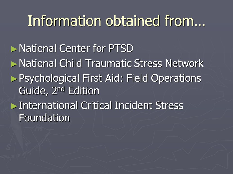 Information obtained from… ► National Center for PTSD ► National Child Traumatic Stress Network ► Psychological First Aid: Field Operations Guide, 2 nd Edition ► International Critical Incident Stress Foundation
