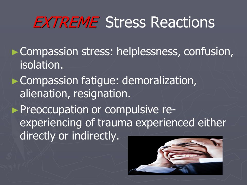 EXTREME EXTREME Stress Reactions ► ► Compassion stress: helplessness, confusion, isolation.