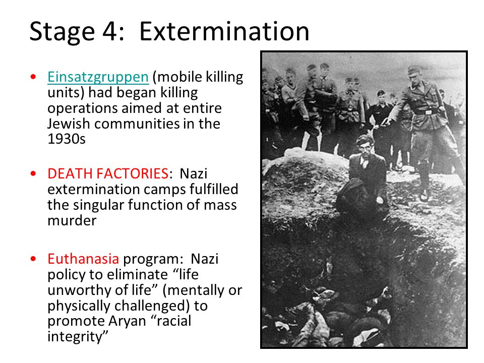 Stage 4: Extermination Einsatzgruppen (mobile killing units) had began killing operations aimed at entire Jewish communities in the 1930sEinsatzgruppen DEATH FACTORIES: Nazi extermination camps fulfilled the singular function of mass murder Euthanasia program: Nazi policy to eliminate life unworthy of life (mentally or physically challenged) to promote Aryan racial integrity