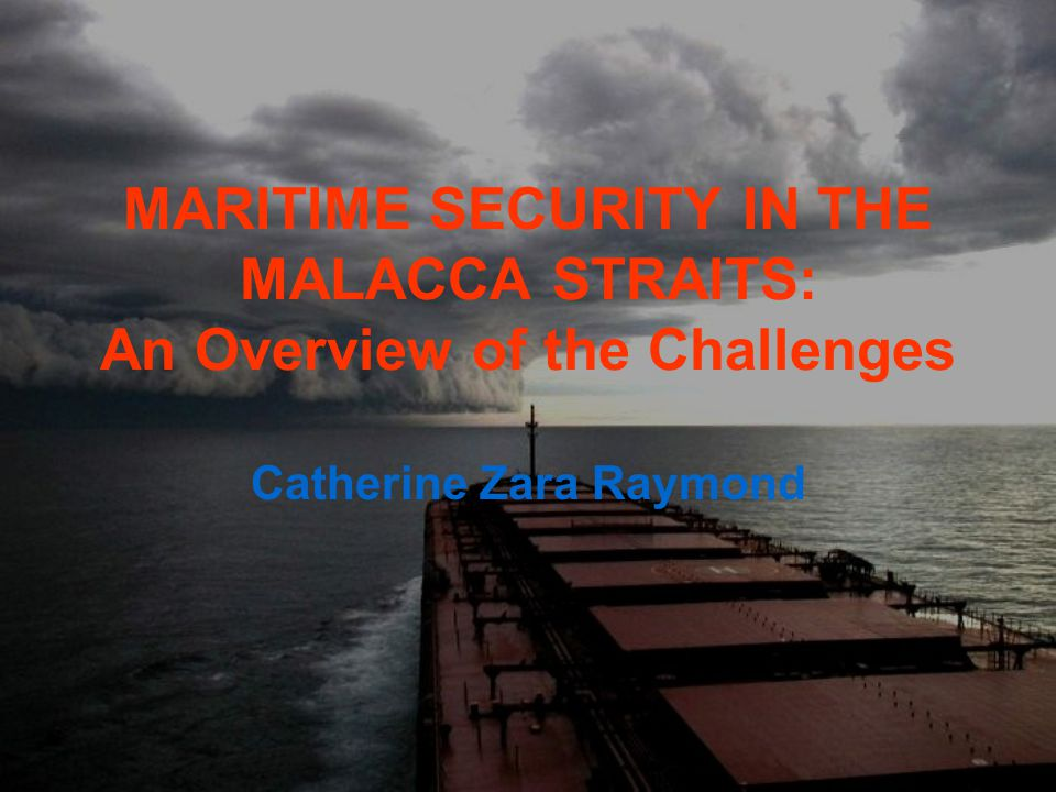 MARITIME SECURITY IN THE MALACCA STRAITS: An Overview of the Challenges Catherine Zara Raymond