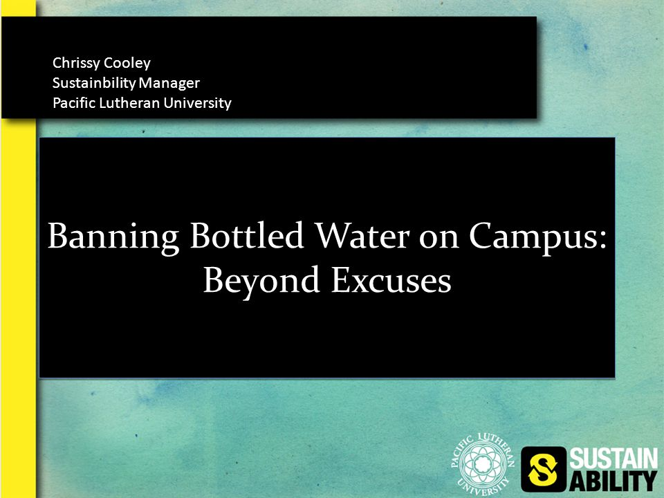 Banning Bottled Water on Campus: Beyond Excuses Chrissy Cooley Sustainbility Manager Pacific Lutheran University